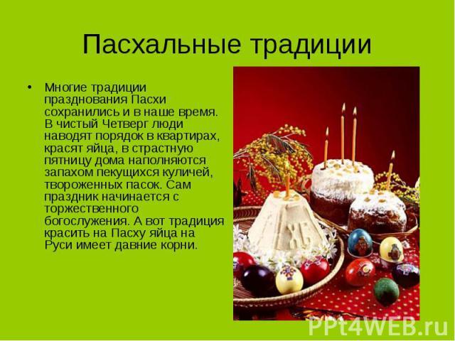 Пасхальные традиции Многие традиции празднования Пасхи сохранились и в наше время. В чистый Четверг люди наводят порядок в квартирах, красят яйца, в страстную пятницу дома наполняются запахом пекущихся куличей, твороженных пасок. Сам праздник начина…