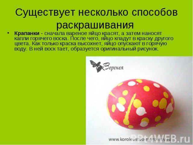 Существует несколько способов раскрашивания Крапанки - сначала вареное яйцо красят, а затем наносят капли горячего воска. После чего, яйцо кладут в краску другого цвета. Как только краска высохнет, яйцо опускают в горячую воду. В ней воск тает, обра…