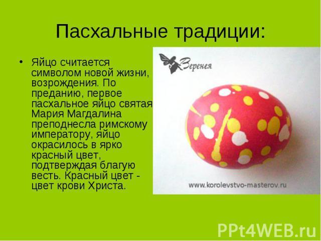 Пасхальные традиции: Яйцо считается символом новой жизни, возрождения. По преданию, первое пасхальное яйцо святая Мария Магдалина преподнесла римскому императору, яйцо окрасилось в ярко красный цвет, подтверждая благую весть. Красный цвет - цвет кро…