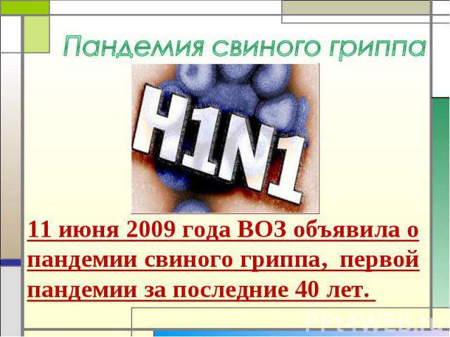 Пандемия свиного гриппа 11 июня 2009 года ВОЗ объявила о пандемии свиного гриппа, первой пандемии за последние 40 лет.