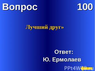 Лучший друг» Ответ: Ю. Ермолаев