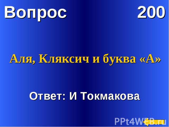 Аля, Кляксич и буква «А»Ответ: И Токмакова