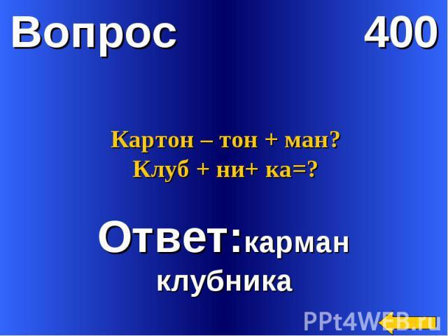 Картон – тон + ман?Клуб + ни+ ка=?Ответ:карманклубника