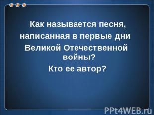 Как называется песня, написанная в первые дни Великой Отечественной войны? Кто е