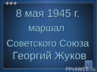 8 мая 1945 г.маршал Советского Союза Георгий Жуков