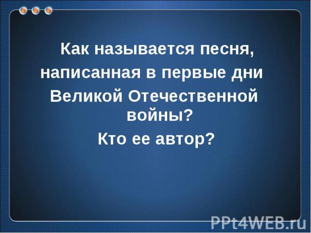 Как называется песня, написанная в первые дни Великой Отечественной войны? Кто ее автор?