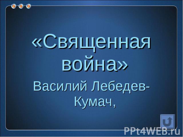 «Священная война»Василий Лебедев-Кумач,