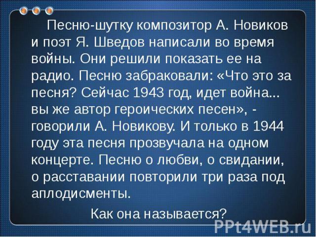 Песню-шутку композитор А. Новиков и поэт Я. Шведов написали во время войны. Они решили показать ее на радио. Песню забраковали: «Что это за песня? Сейчас 1943 год, идет война... вы же автор героических песен», - говорили А. Новикову. И только в 1944…