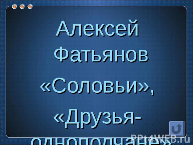 Алексей Фатьянов«Соловьи»,«Друзья-однополчане»…