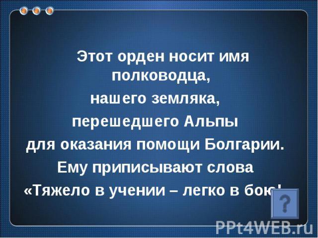 Этот орден носит имя полководца, нашего земляка, перешедшего Альпы для оказания помощи Болгарии. Ему приписывают слова «Тяжело в учении – легко в бою!»