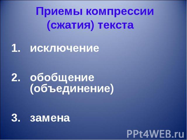 Приемы компрессии (сжатия) текста исключение обобщение (объединение)замена