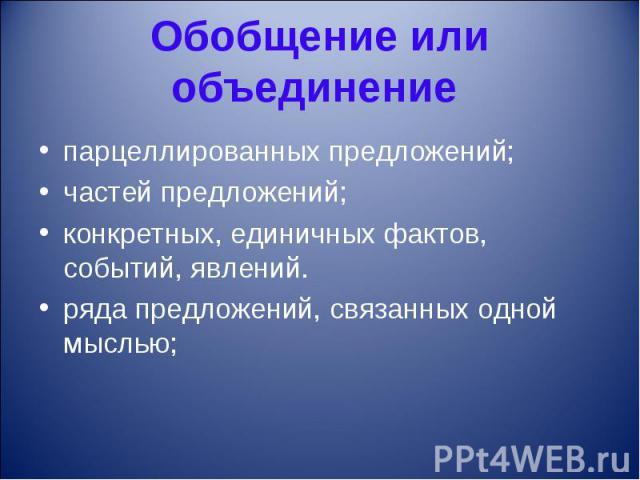 Обобщение или объединение парцеллированных предложений;частей предложений;конкретных, единичных фактов, событий, явлений.ряда предложений, связанных одной мыслью;