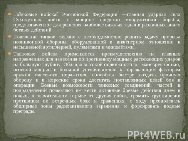 Танковые войска Российской Федерации —главная ударная сила Сухопутных войск и мощное средство вооруженной борьбы, предназначенное для решения наиболее важных задач в различных видах боевых действий. Появление танков связано с необходимостью решить з…