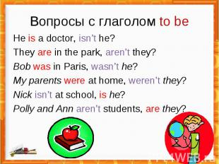 Вопросы с глаголом to be He is a doctor, isn't he?They are in the park, aren't t