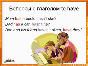 Вопросы с глаголом to have Mum has a book, hasn't she?Dad has a car, hasn't he?B