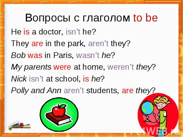 Вопросы с глаголом to be He is a doctor, isn't he?They are in the park, aren't they?Bob was in Paris, wasn't he?My parents were at home, weren't they?Nick isn't at school, is he?Polly and Ann aren't students, are they?