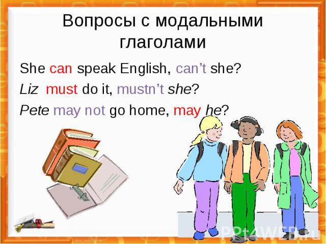 Вопросы с модальными глаголами She can speak English, can't she?Liz must do it, mustn't she?Pete may not go home, may he?