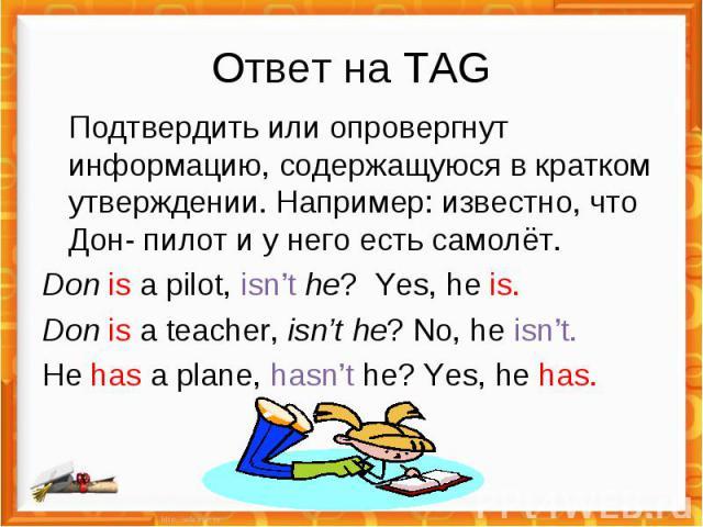 Ответ на TAG Подтвердить или опровергнут информацию, содержащуюся в кратком утверждении. Например: известно, что Дон- пилот и у него есть самолёт.Don is a pilot, isn't he? Yes, he is.Don is a teacher, isn't he? No, he isn't.He has a plane, hasn't he…