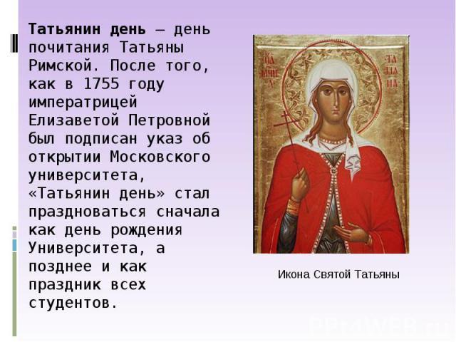 Татьянин день— деньпочитания Татьяны Римской. После того, как в 1755 году императрицей Елизаветой Петровной был подписан указ об открытии Московского университета, «Татьянин день» стал праздноваться сначала как день рождения Университета, а позднее…
