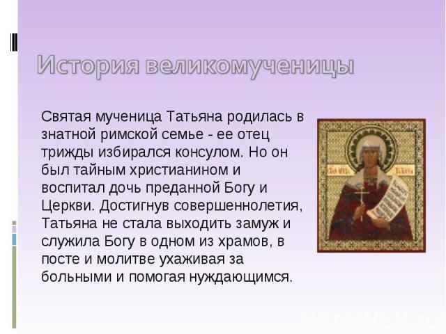 История великомученицы Святая мученица Татьяна родилась в знатной римской семье - ее отец трижды избирался консулом. Но он был тайным христианином и воспитал дочь преданной Богу и Церкви. Достигнув совершеннолетия, Татьяна не стала выходить замуж и …