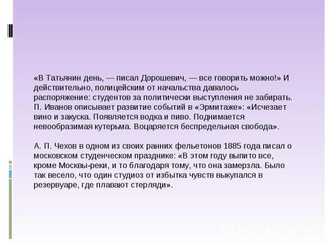 «В Татьянин день, — писал Дорошевич, — все говорить можно!» И действительно, полицейским от начальства давалось распоряжение: студентов за политически выступления не забирать. П. Иванов описывает развитие событий в «Эрмитаже»: «Исчезает вино и закус…