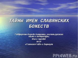 ТАЙНЫ ИМЕН СЛАВЯНСКИХ БОЖЕСТВ Габдраупова Фарида Анваровна, учитель русского язы