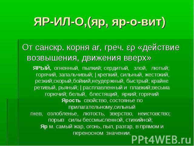 ЯР-ИЛ-О,(яр, яр-о-вит) От санскр. корня аr, греч. ερ «действие возвышения, движения вверх»ЯРЫЙ, огненный, пылкий; сердитый, злой, лютый; горячий, запальчивый;   крепкий, сильный, жестокий, резкий;скорый,бойкий,неудержный, быстрый; крайне ретивый, рь…