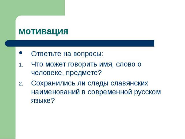 мотива ция Ответьте на вопросы:Что может говорить имя, слово о человеке, предмете?Сохранились ли следы славянских наименований в современной русском языке?