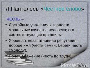 Л.Пантелеев «Честное слово» ЧЕСТЬ – Достойные уважения и гордости моральные каче