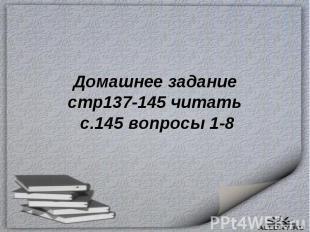 Домашнее заданиестр137-145 читать с.145 вопросы 1-8