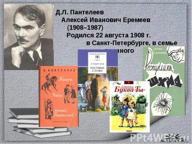Д.Л. Пантелеев Алексей Иванович Еремеев (1908–1987) Родился 22 августа 1908 г. в Санкт-Петербурге, в семье военного