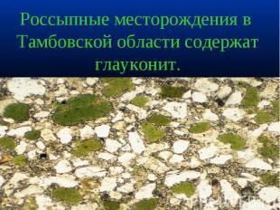 Россыпные месторождения в Тамбовской области содержат глауконит.