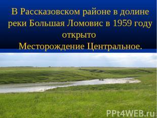 В Рассказовском районе в долине реки Большая Ломовис в 1959 году открыто Месторо