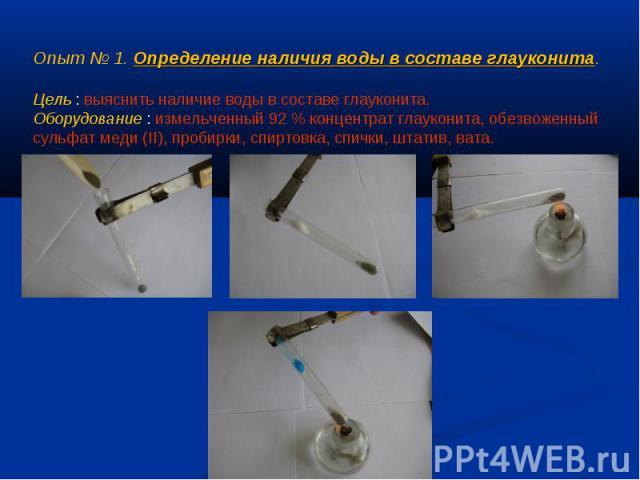 Опыт № 1. Определение наличия воды в составе глауконита.Цель : выяснить наличие воды в составе глауконита.Оборудование : измельченный 92 % концентрат глауконита, обезвоженный сульфат меди (II), пробирки, спиртовка, спички, штатив, вата.