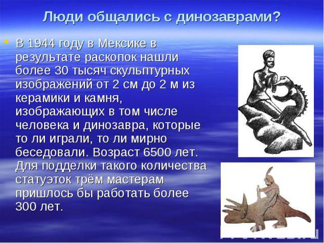 Люди общались с динозаврами? В 1944 году в Мексике в результате раскопок нашли более 30 тысяч скульптурных изображений от 2 см до 2 м из керамики и камня, изображающих в том числе человека и динозавра, которые то ли играли, то ли мирно беседовали. В…