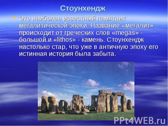 Стоунхендж Это наиболее известный памятник мегалитической эпохи. Название «мегалит» происходит от греческих слов «megas» - большой и «lithos» - камень. Стоунхендж настолько стар, что уже в античную эпоху его истинная история была забыта.