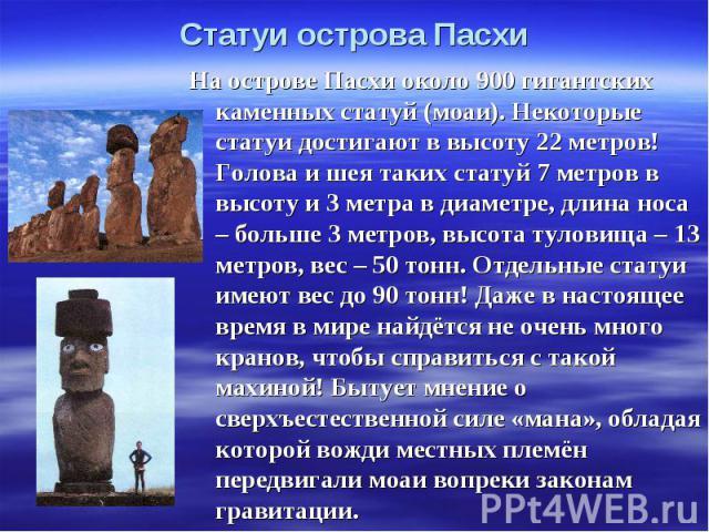 Статуи острова Пасхи На острове Пасхи около 900 гигантских каменных статуй (моаи). Некоторые статуи достигают в высоту 22 метров! Голова и шея таких статуй 7 метров в высоту и 3 метра в диаметре, длина носа – больше 3 метров, высота туловища – 13 ме…