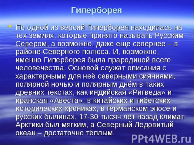 Гиперборея По одной из версий Гиперборея находилась на тех землях, которые принято называть Русским Севером, а возможно, даже ещё севернее – в районе Северного полюса. И, возможно, именно Гиперборея была прародиной всего человечества. Основой служат…