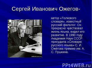 Сергей Иванович Ожегов- автор «Толкового словаря», известный русский филолог. Он