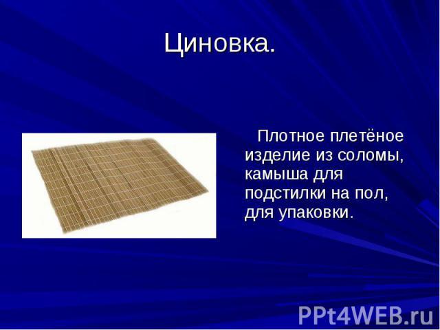 Циновка. Плотное плетёное изделие из соломы, камыша для подстилки на пол, для упаковки.