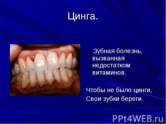 Цинга. Зубная болезнь, вызванная недостатком витаминов.Чтобы не было цинги,Свои зубки береги.