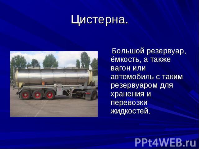 Цистерна. Большой резервуар, ёмкость, а также вагон или автомобиль с таким резервуаром для хранения и перевозки жидкостей.