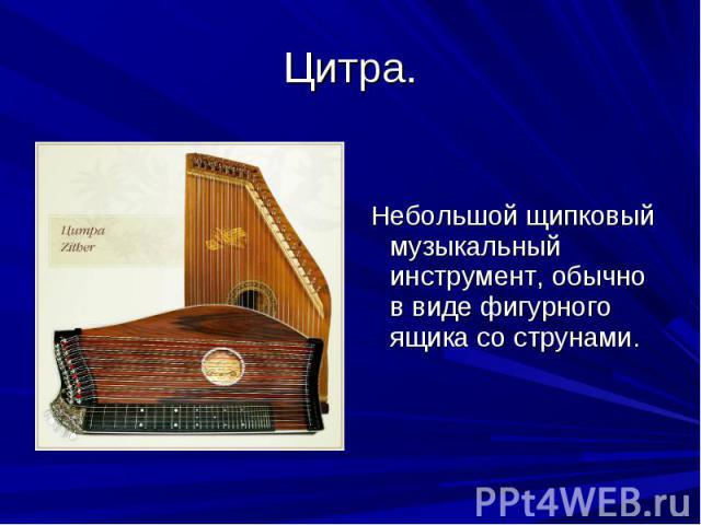 Цитра. Небольшой щипковый музыкальный инструмент, обычно в виде фигурного ящика со струнами.