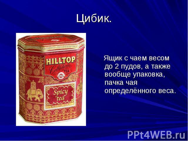 Цибик. Ящик с чаем весом до 2 пудов, а также вообще упаковка, пачка чая определённого веса.