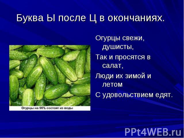 Буква Ы после Ц в окончаниях. Огурцы свежи, душисты,Так и просятся в салат,Люди их зимой и летомС удовольствием едят.