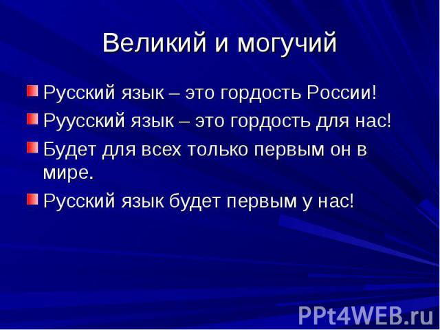 Великий и могучий Русский язык – это гордость России!Руусский язык – это гордость для нас!Будет для всех только первым он в мире.Русский язык будет первым у нас!