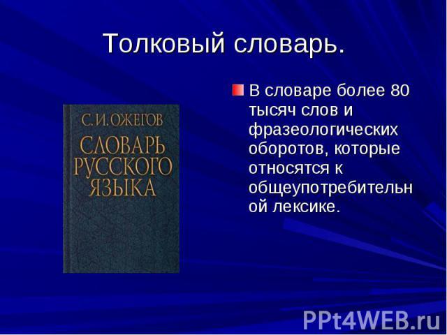 Толковый словарь. В словаре более 80 тысяч слов и фразеологических оборотов, которые относятся к общеупотребительной лексике.
