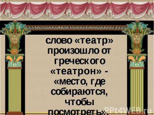 слово «театр» произошло от греческого «театрон» - «место, где собираются, чтобы