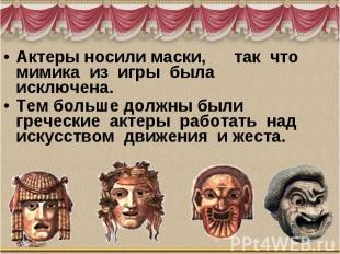 Актеры носили маски, так что мимика из игры была исключена. Тем больше до