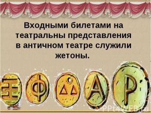 Входными билетами на театральны представленияв античном театре служили жетоны.